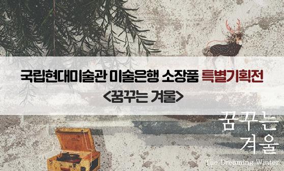 국립현대미술관 미술은행 소장품 특별기획전 <꿈꾸는 겨울>