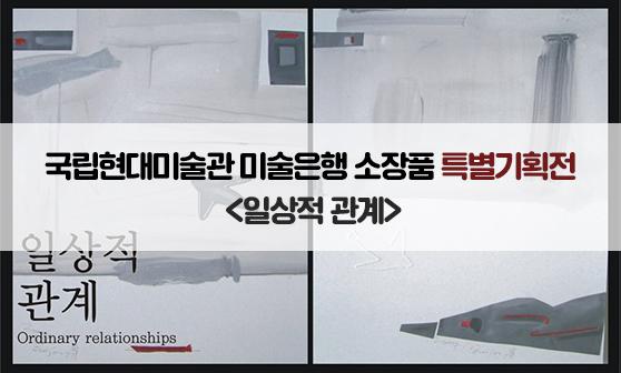 국립현대미술관 미술은행 소장품 특별기획전 <일상적 관계>